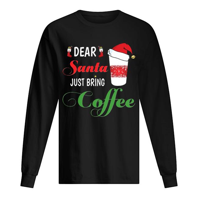 Dear Santa Just bring Coffee  Long Sleeved T-shirt