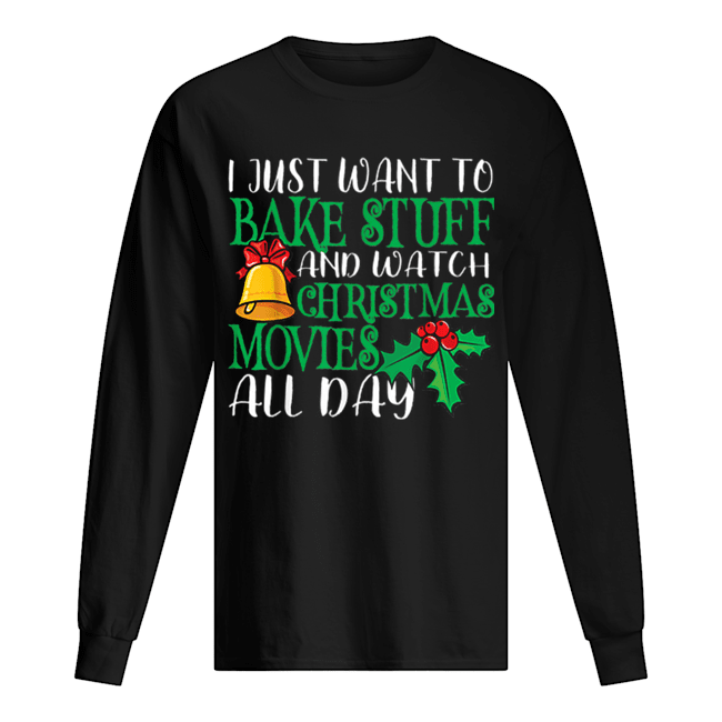 I Just Wanna Bake Stuff and Watch Christmas Movies  Long Sleeved T-shirt