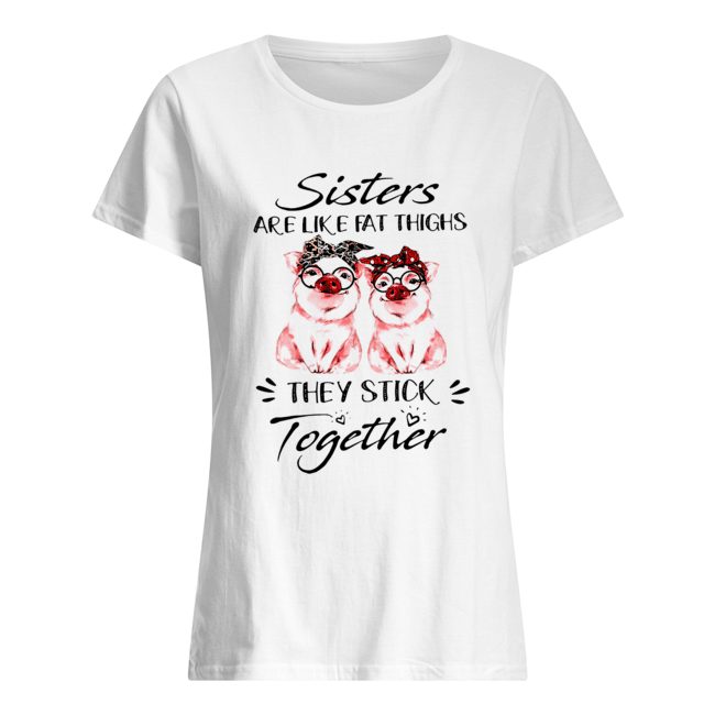 Pigs Sisters Are Like Fat Thighs They Always Stick Together  Classic Women's T-shirt