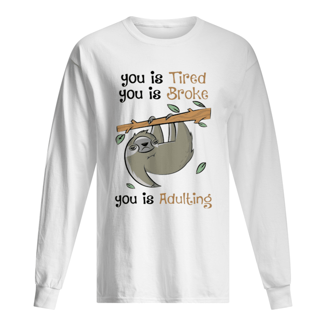 Sloth You Is Tired You Is Broke You Is Adulting  Long Sleeved T-shirt
