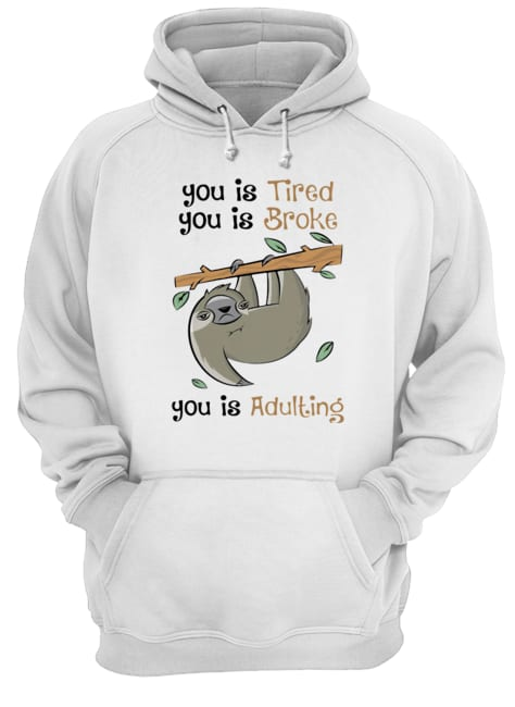 Sloth You Is Tired You Is Broke You Is Adulting  Unisex Hoodie