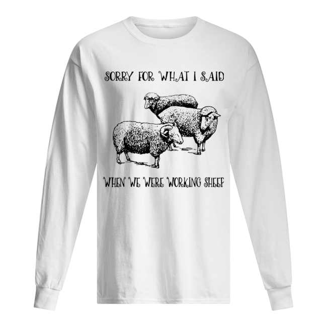 Sorry For What I Said When We Were Working Sheep  Long Sleeved T-shirt