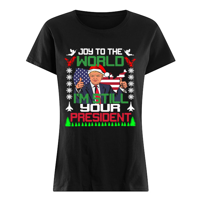Trump joy to the world I'm still your president ugly christmas  Classic Women's T-shirt