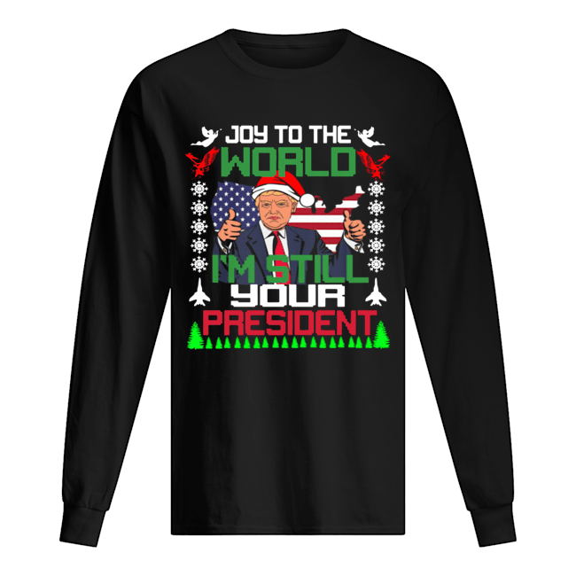 Trump joy to the world I'm still your president ugly christmas  Long Sleeved T-shirt