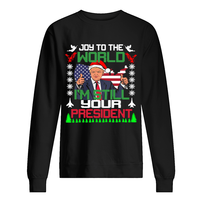 Trump joy to the world I'm still your president ugly christmas  Unisex Sweatshirt