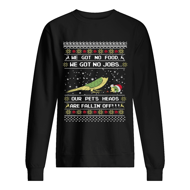 We got no food we got on jobs our pet's heads are fallin' off Christmas  Unisex Sweatshirt