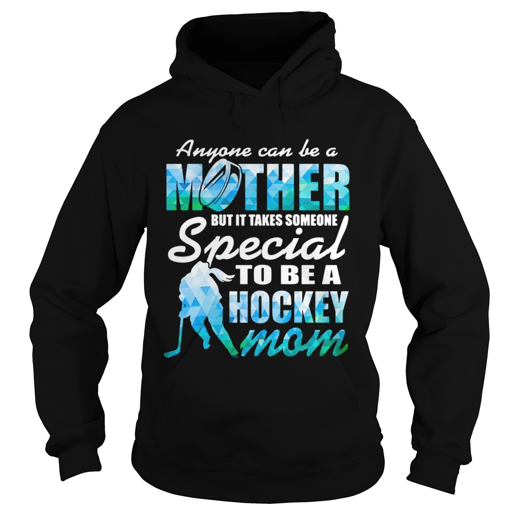 Anyone can be a mother but it takes someone to be a hockey mom  Hoodie