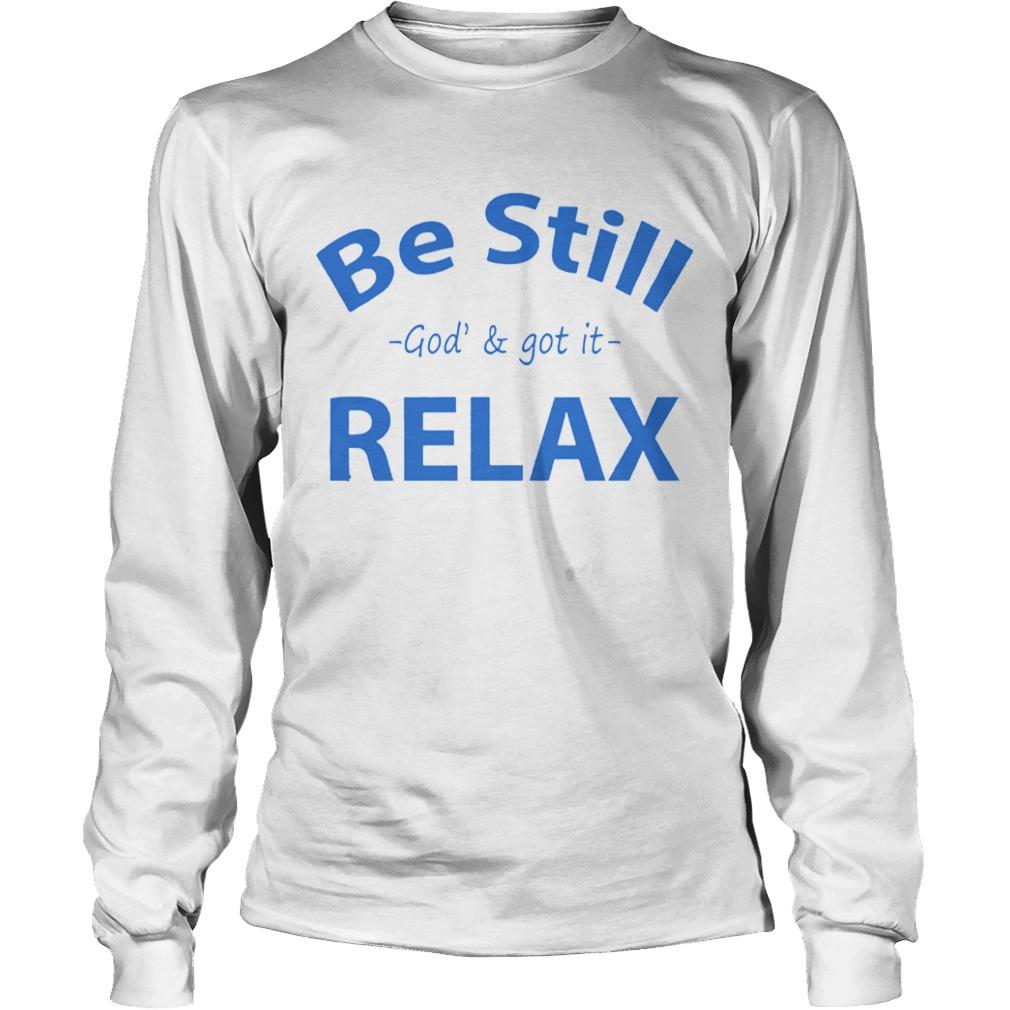 Be still God and got it relax  LongSleeve