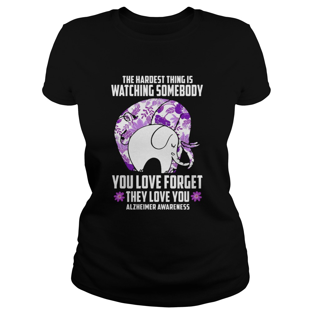 The Hardest Thing IS Watching Some Body You Love Forget They Love You Alzheimers Awareness Elephan Classic Ladies