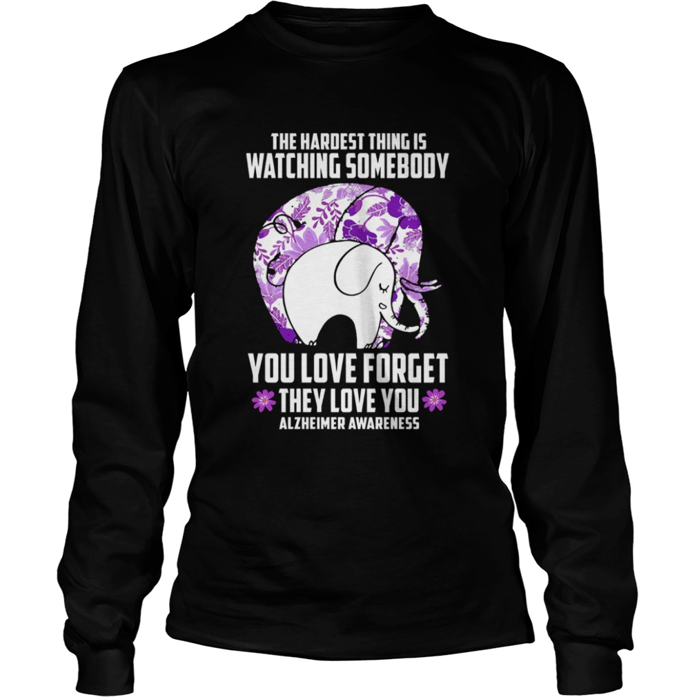 The Hardest Thing IS Watching Some Body You Love Forget They Love You Alzheimers Awareness Elephan LongSleeve