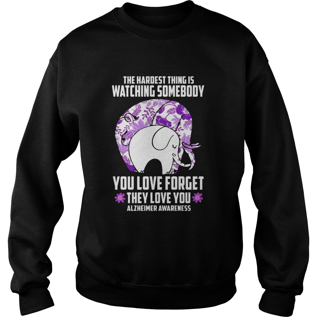 The Hardest Thing IS Watching Some Body You Love Forget They Love You Alzheimers Awareness Elephan Sweatshirt
