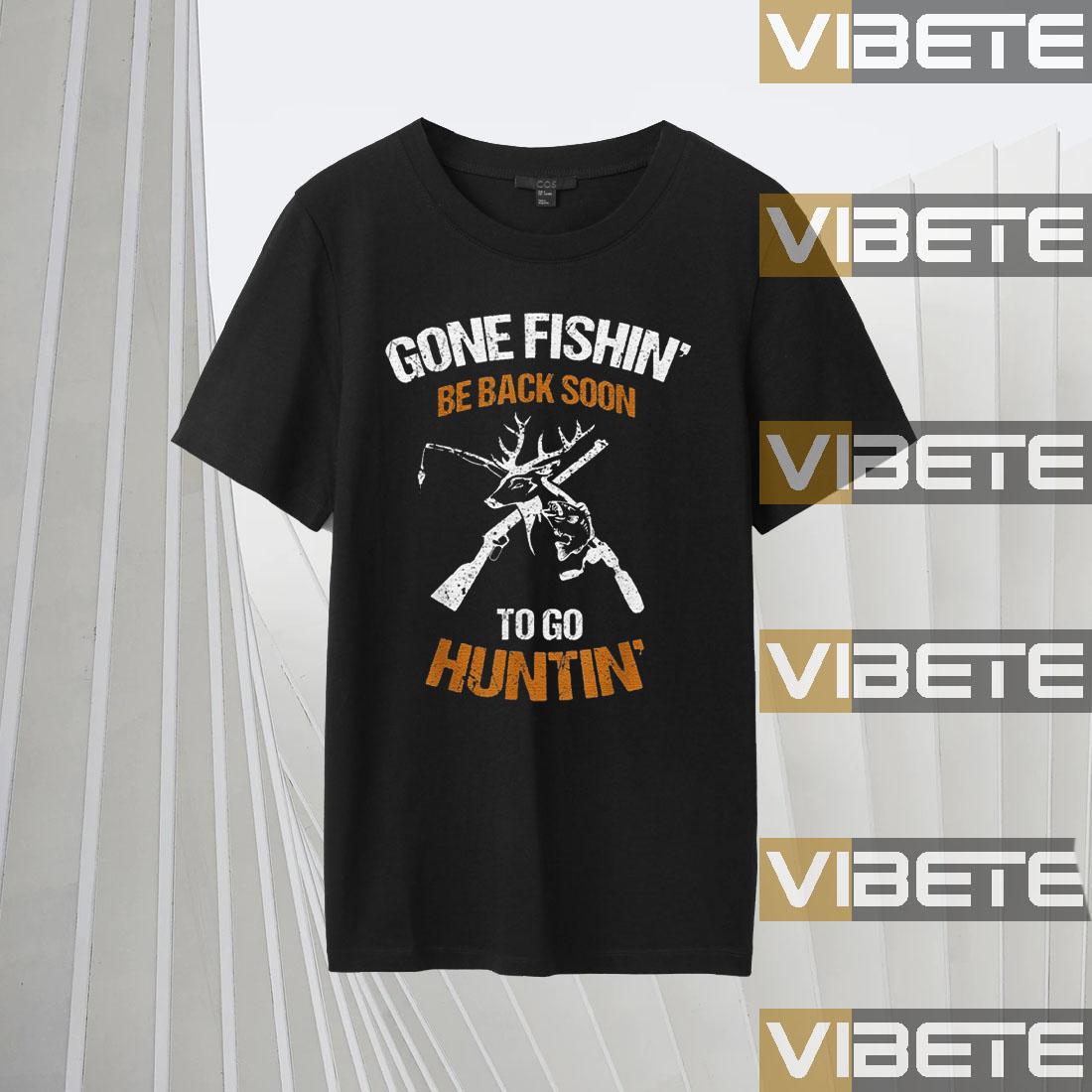 Gone fishin be back soon to go huntin shirts
