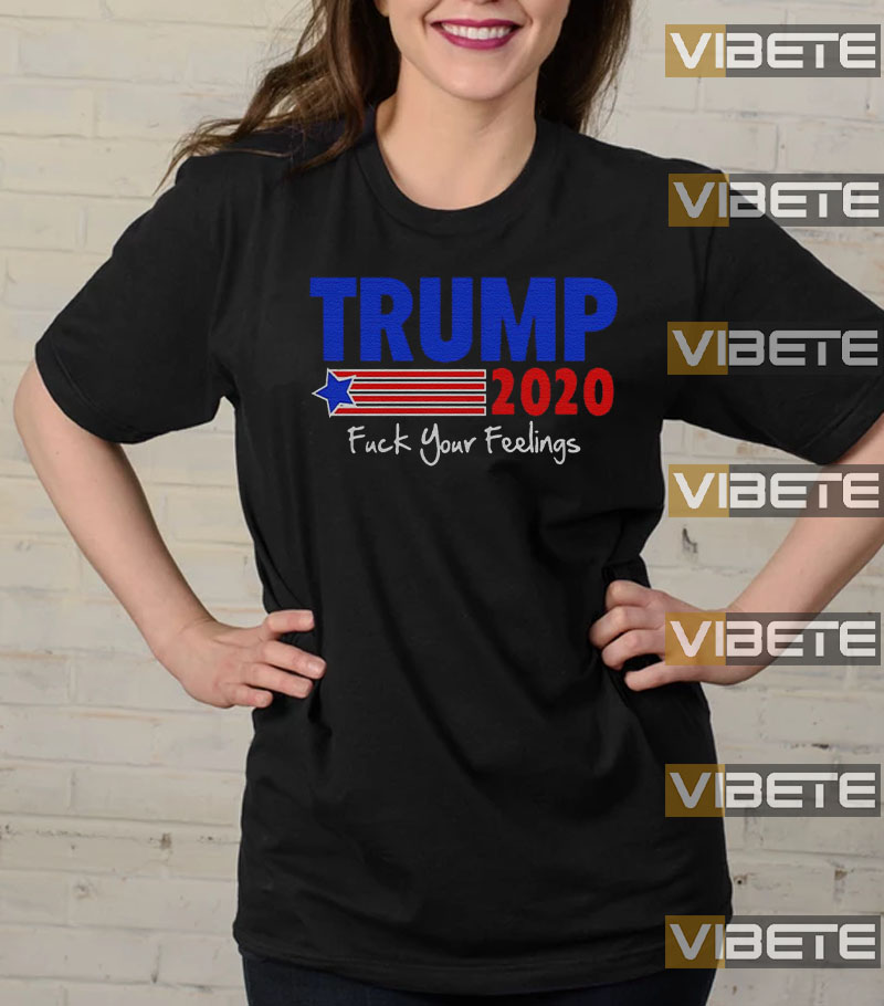 Trump 2020 fuck your feelings IF Best shirts