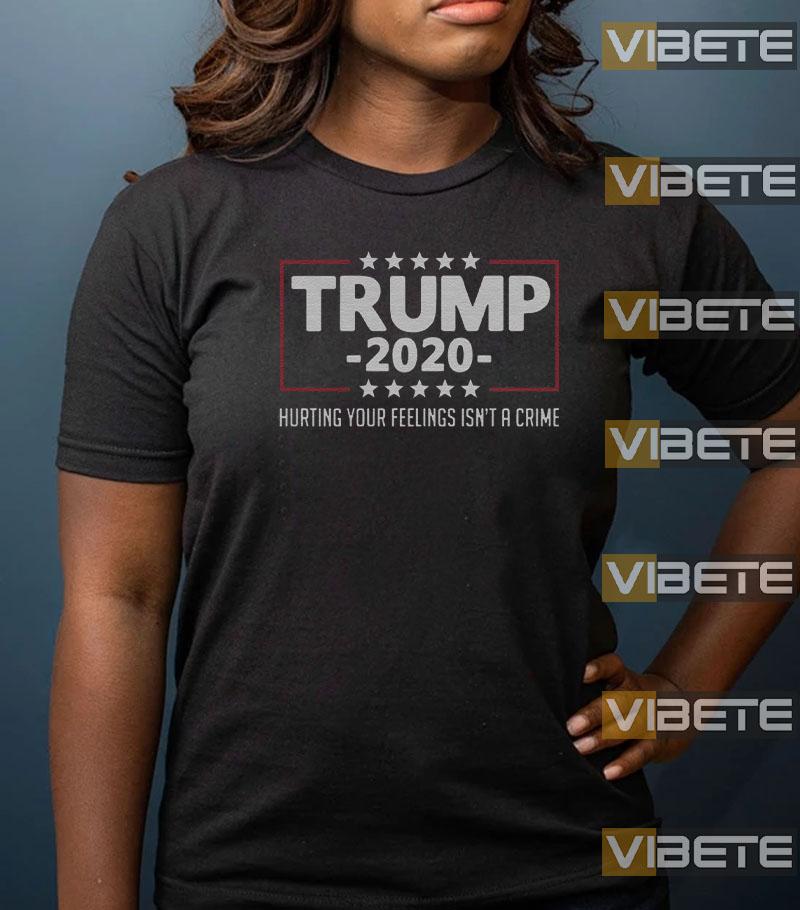 Trump 2020 Hurting Your Feelings Isn't A Crime T-Shirt