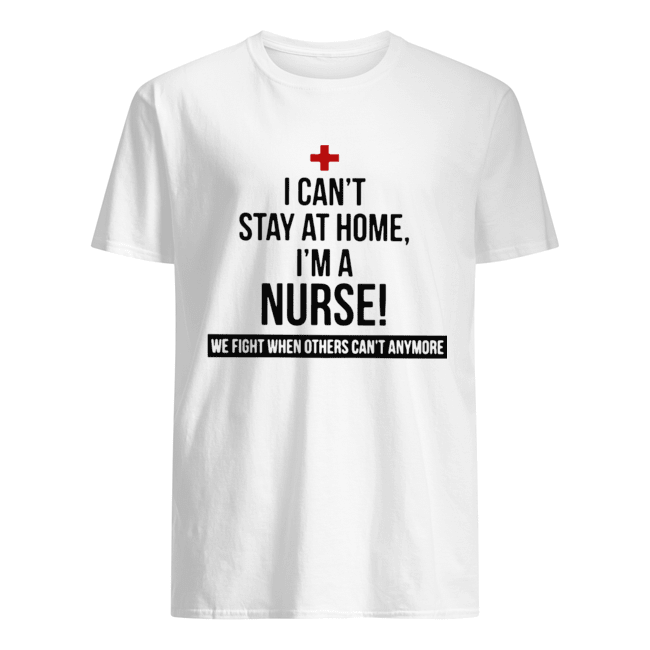 I Can't Stay At Home I'm A Nurse We Fight When Others Can't Anymore Classic Men's T-shirt