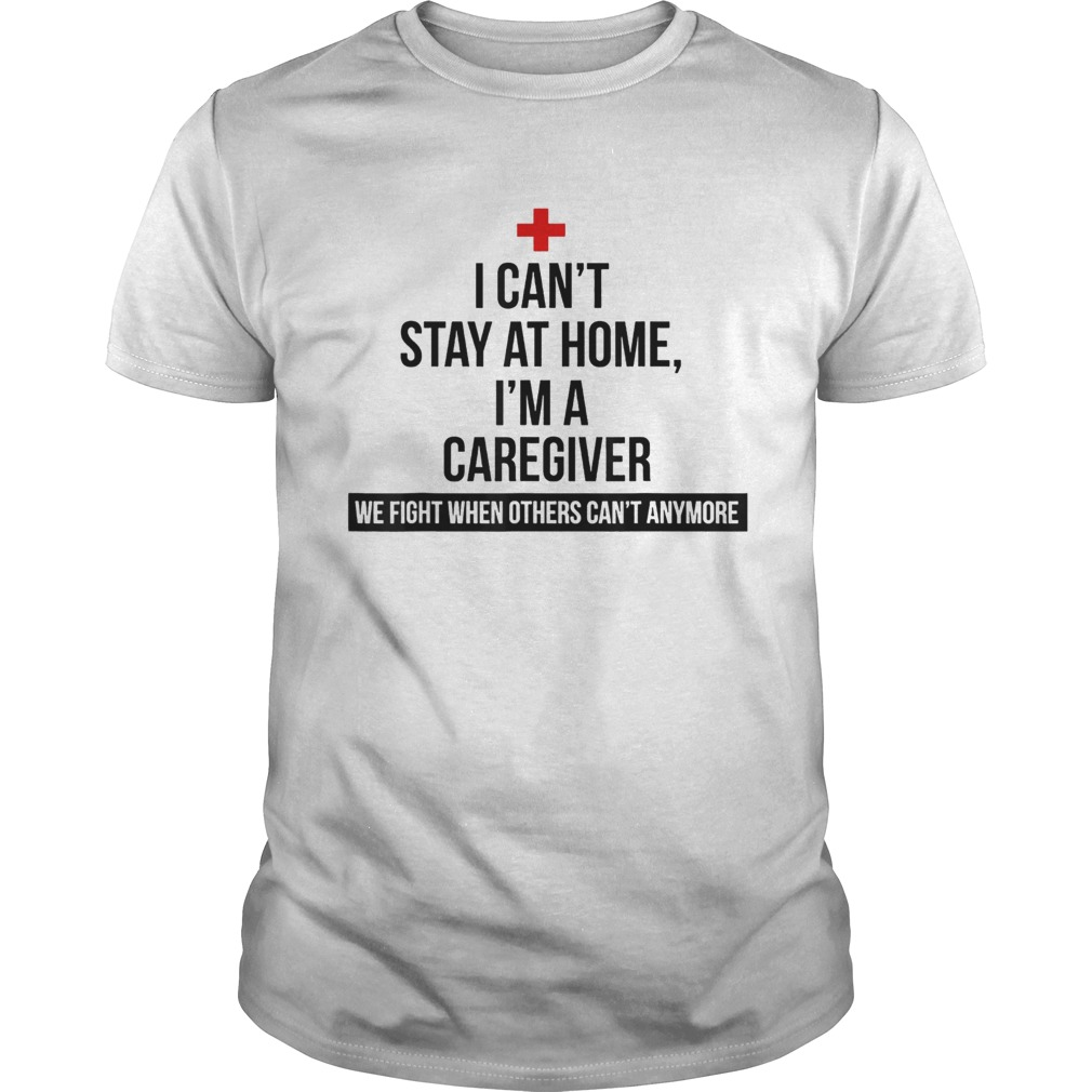 I Cant Stay At Home Im A Caregiver Unisex