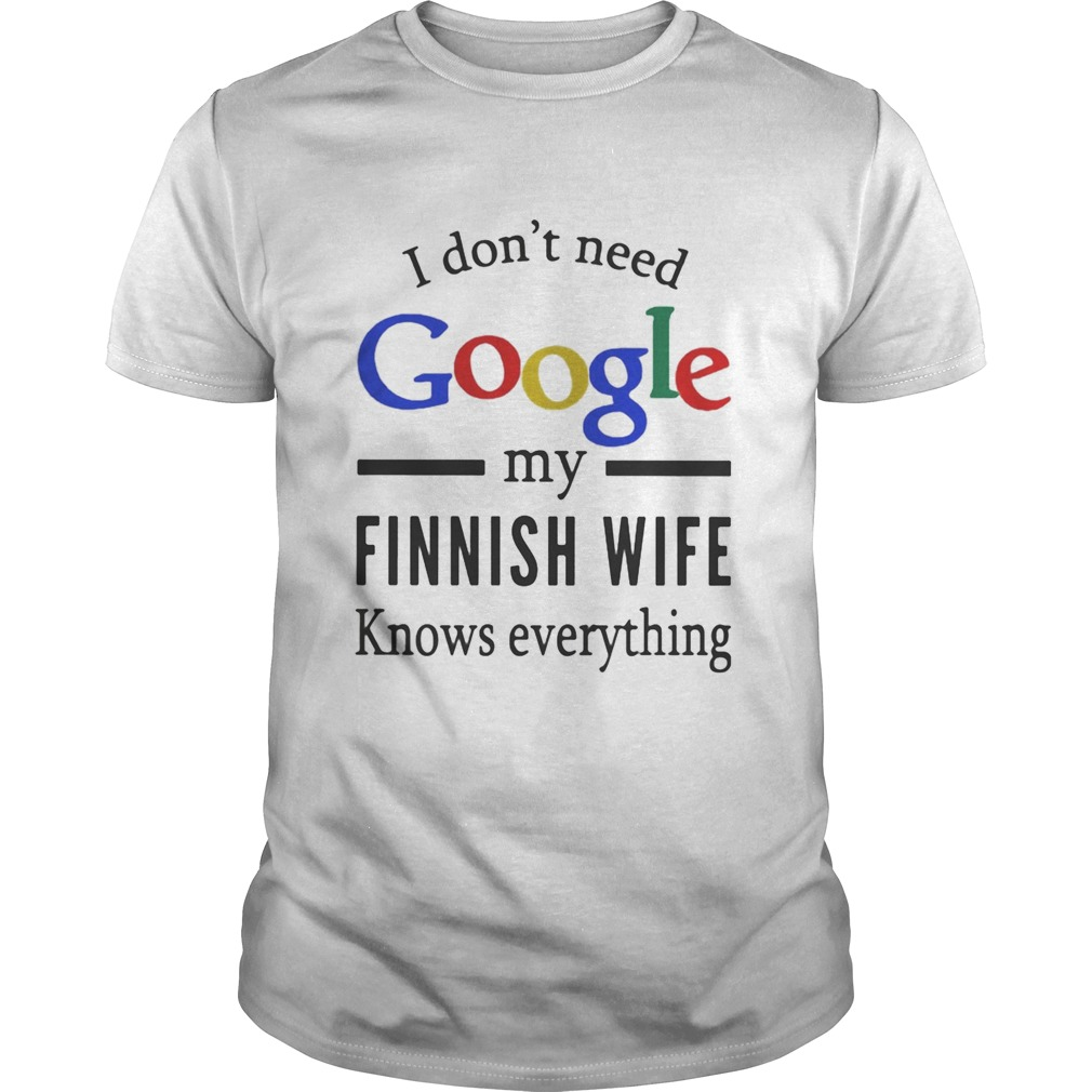 I dont need google my Finnish wife knows everything Unisex