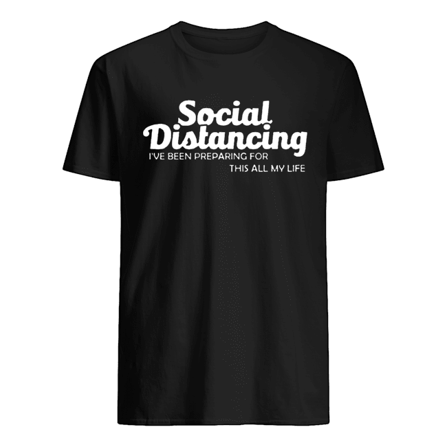 Social Distancing I've Been Preparing For This All My Life Classic Men's T-shirt