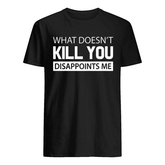 What doesn't kill you disappoints me Classic Men's T-shirt