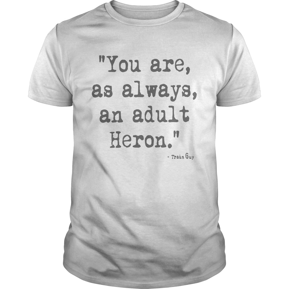 You Are As Always An Adult Heron Unisex