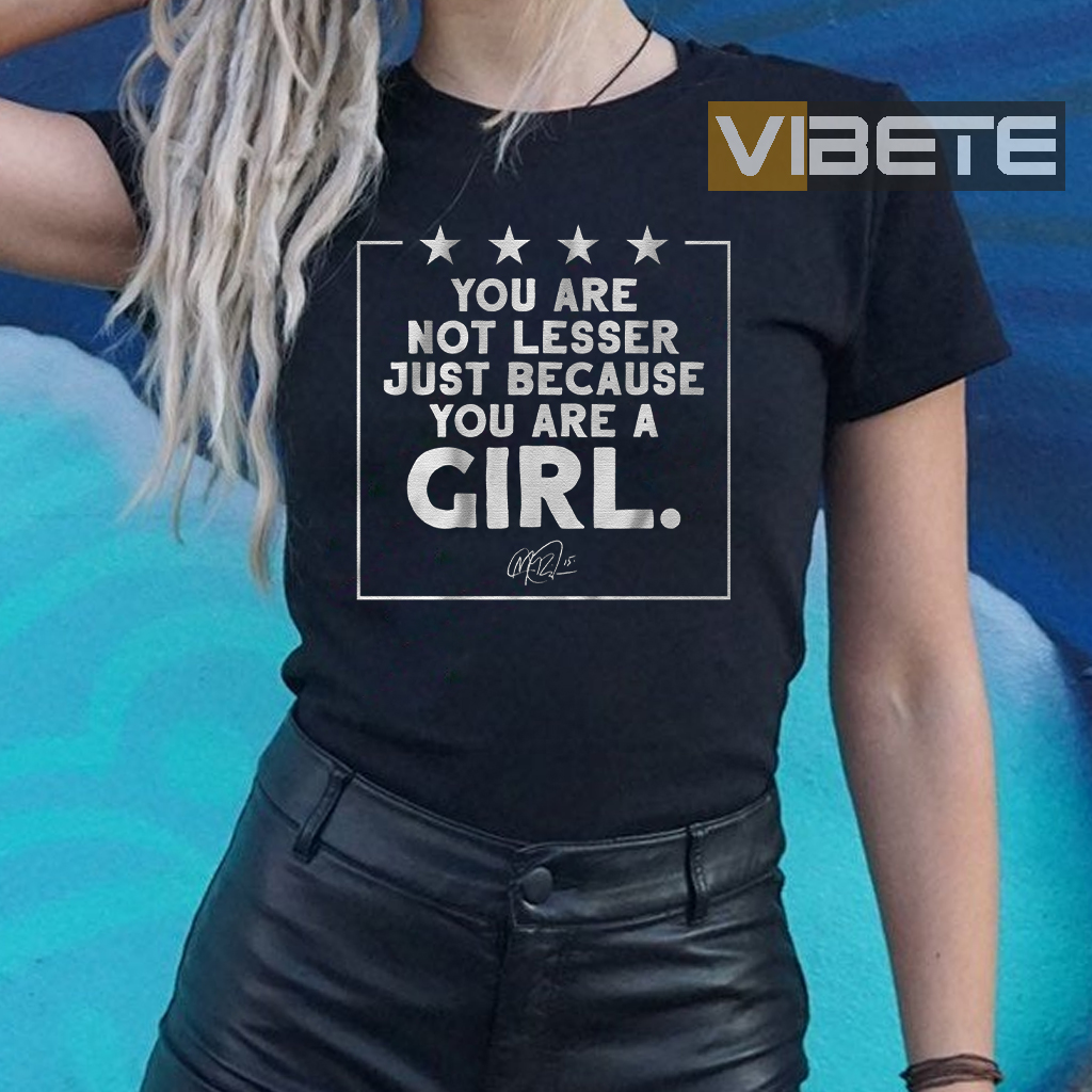 You are not lesser just because you're a girl shirt