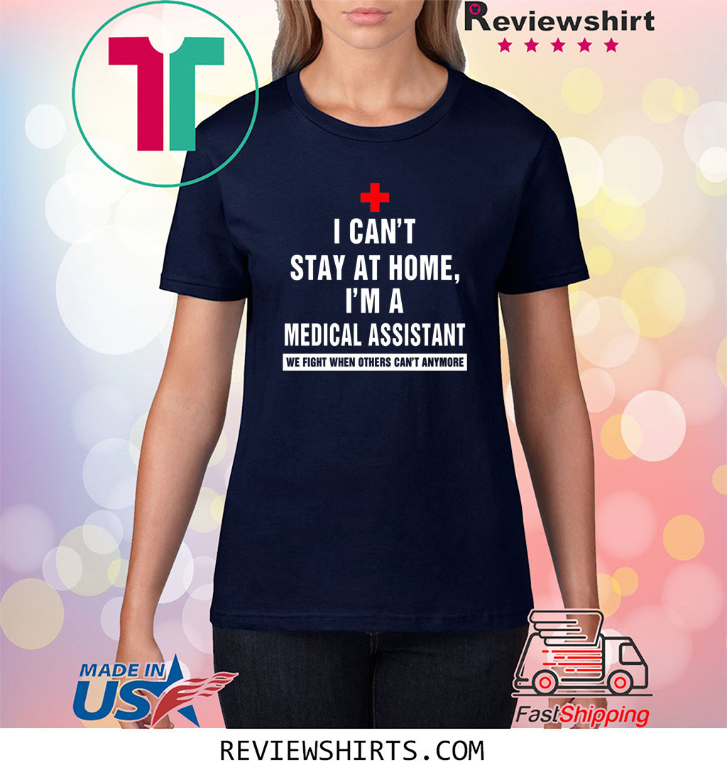 I Can't Stay At Home I'm A Medical Assistant We Fight When Others Can't Any More Shirt
