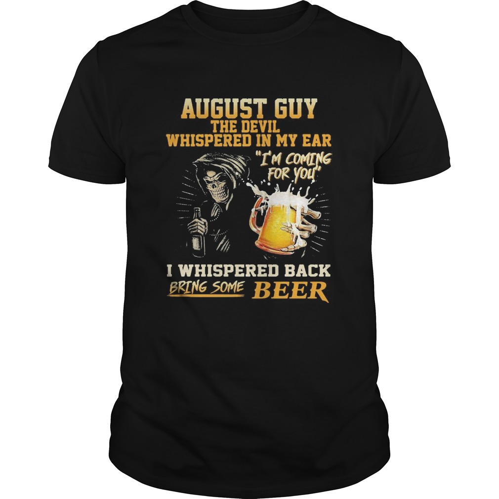 August guy the devil whispered in my ear Im coming for you I whispered back bring some beer Unisex
