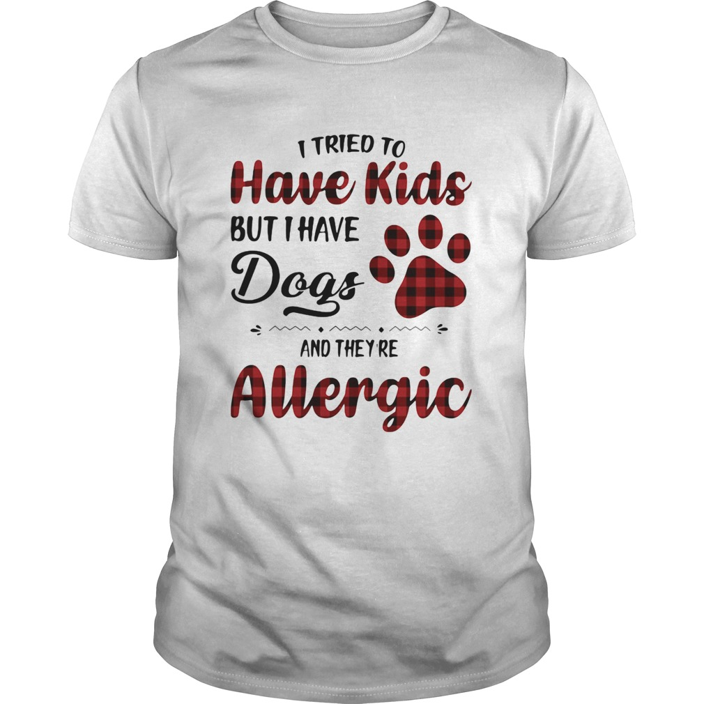 I Tried To Have Kids But I Have Dogs And Theyre Allergic Unisex