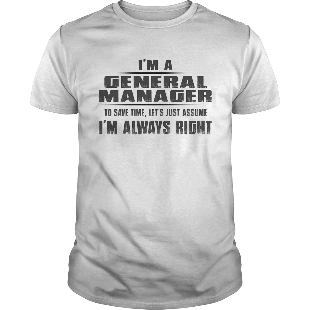 Im A General Manager To Save Time Lets Just Assume Im Always Right Unisex