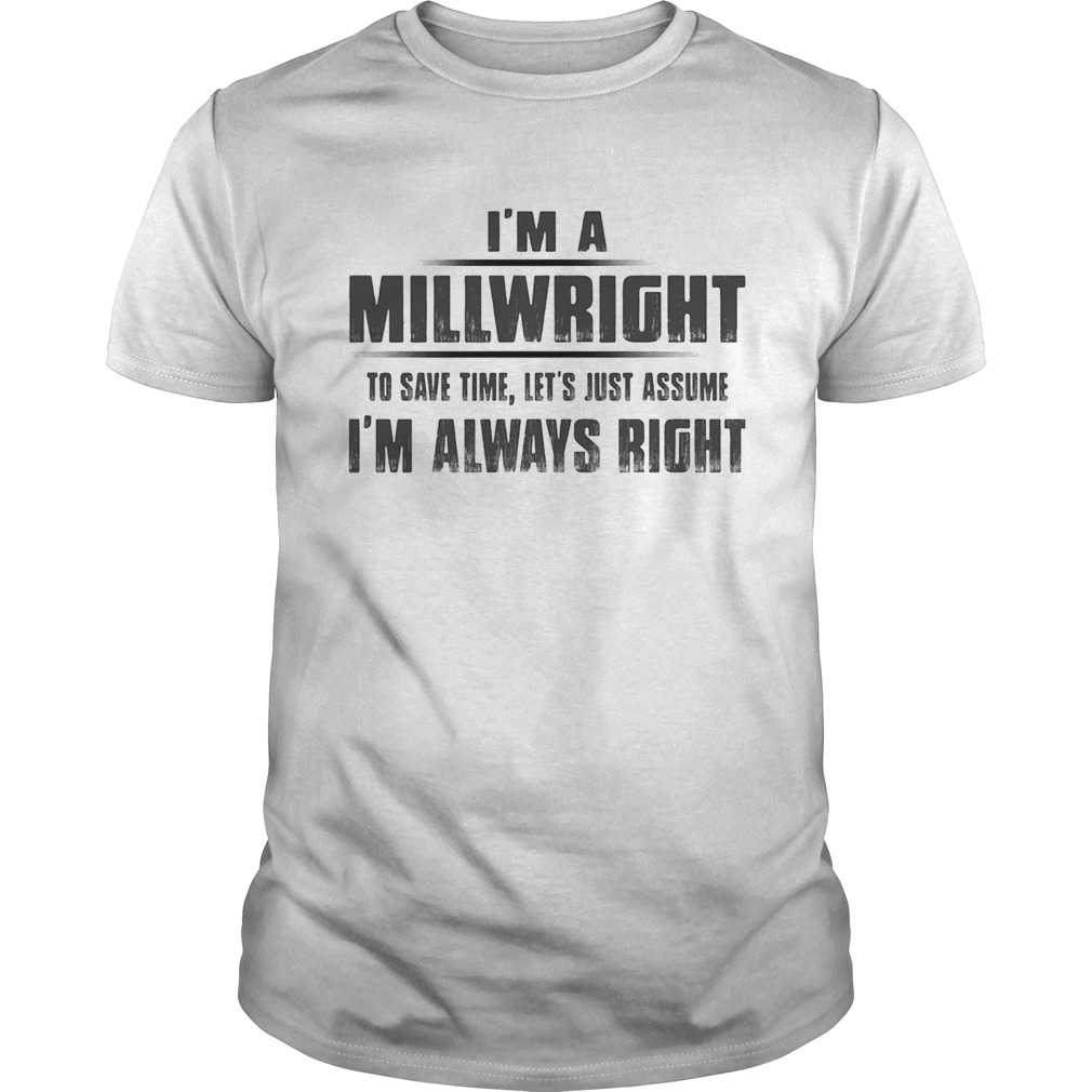 Im A Millwright To Save Time Lets Just Assume Im Always Right Unisex