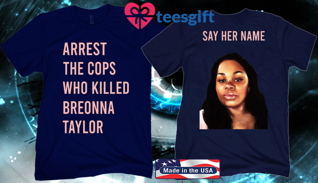 Say Her Name T-Shirt Arrest The Cops Who Killed Breonna Taylor 2020