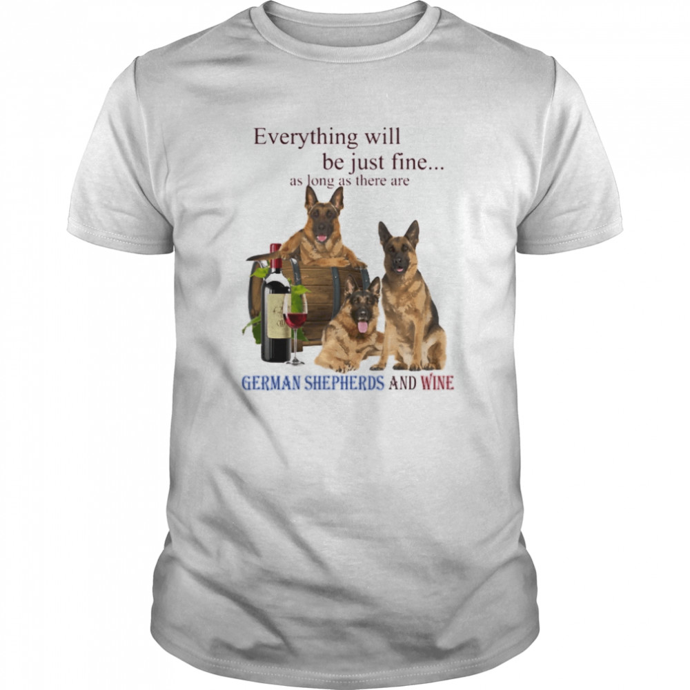 Everything will be just fine as long as there are German Shepherd and win Classic Men's T-shirt
