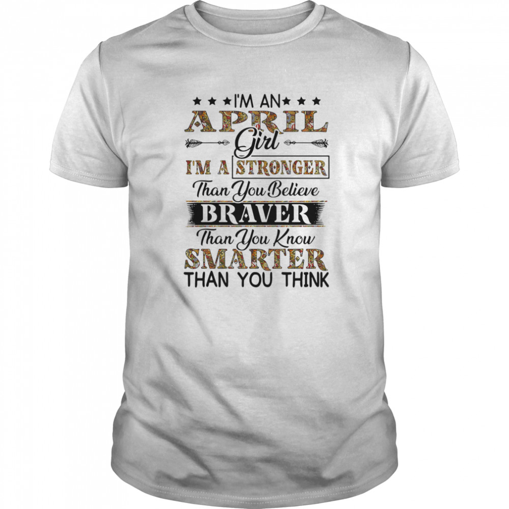 I'm a April girl i'm a stronger than you believe braver than you know smarter than you think Classic Men's T-shirt