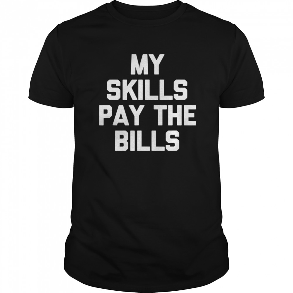 My Skills Pay The Bills Classic Men's T-shirt
