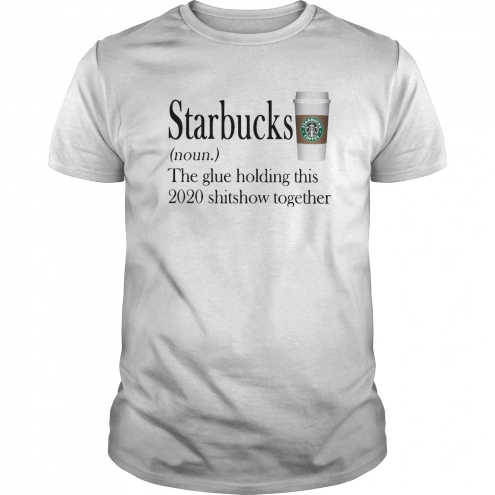 Starbucks The Glue Holding This 2020 Shitshow Together Classic Men's T-shirt