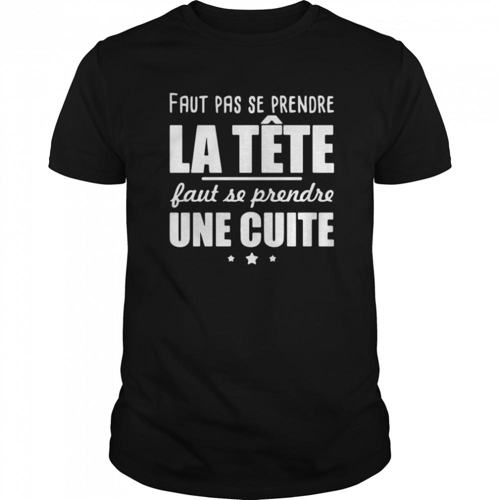 Faut Pas Se Prendre La Tête Faut Se Prendre Une Cuite  Classic Men's T-shirt
