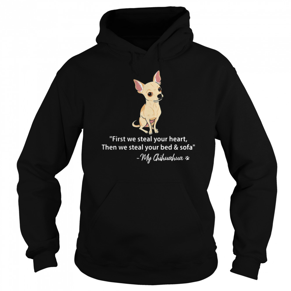 First We Steal Your Heart Then We Steal Your Bed And Sofa My Chihuahua  Unisex Hoodie