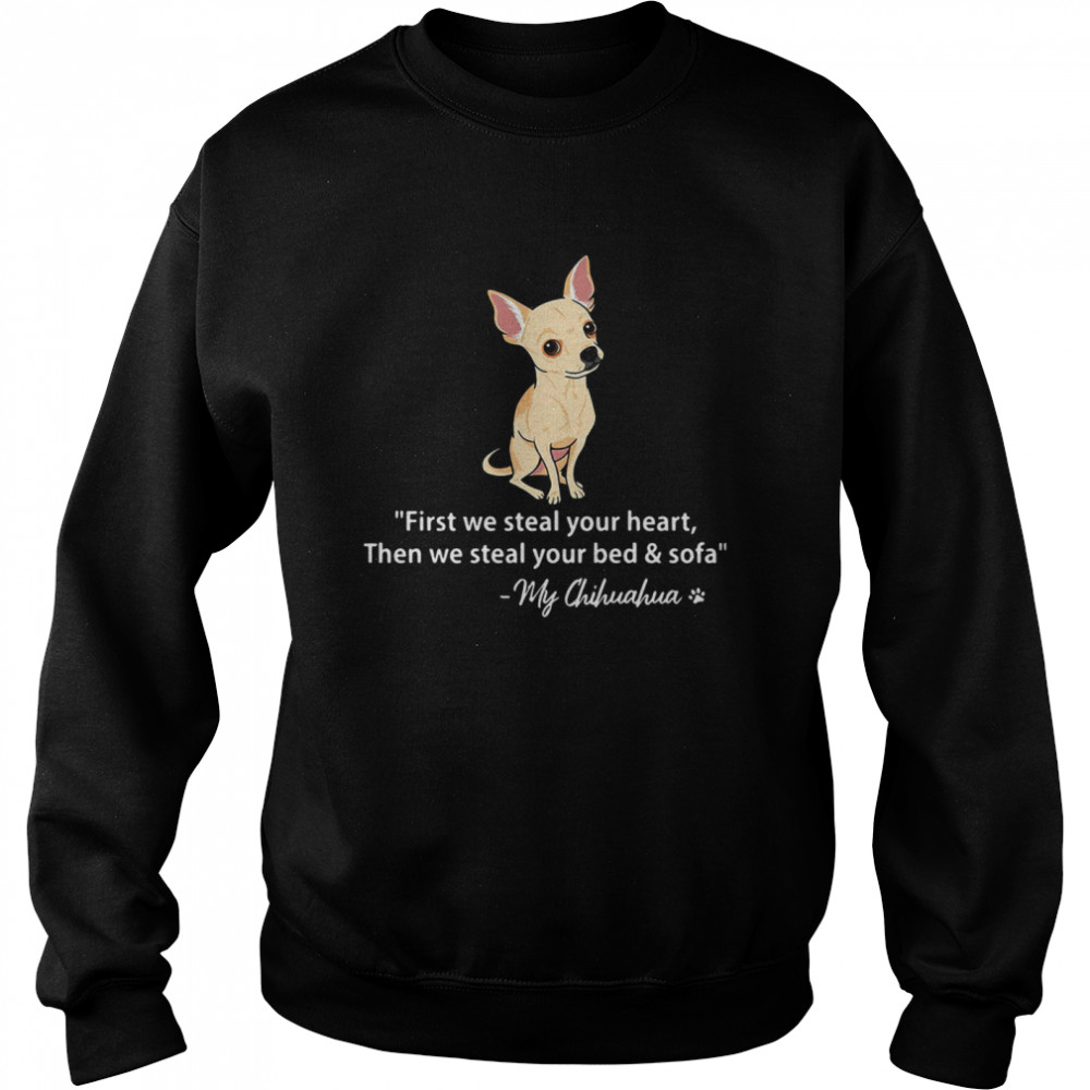 First We Steal Your Heart Then We Steal Your Bed And Sofa My Chihuahua  Unisex Sweatshirt