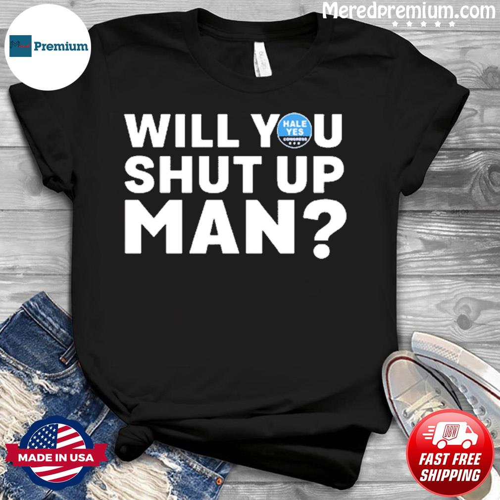 Hale Yes Will You Shut Up Man Unisex Shirt