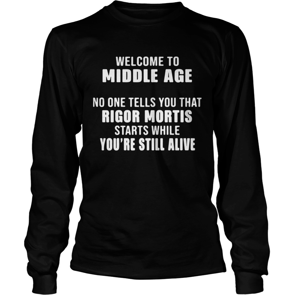 Welcome To Middle Age No One Tells You That Rigor Mortis Starts While Youre Still Alive  Long Sleeve