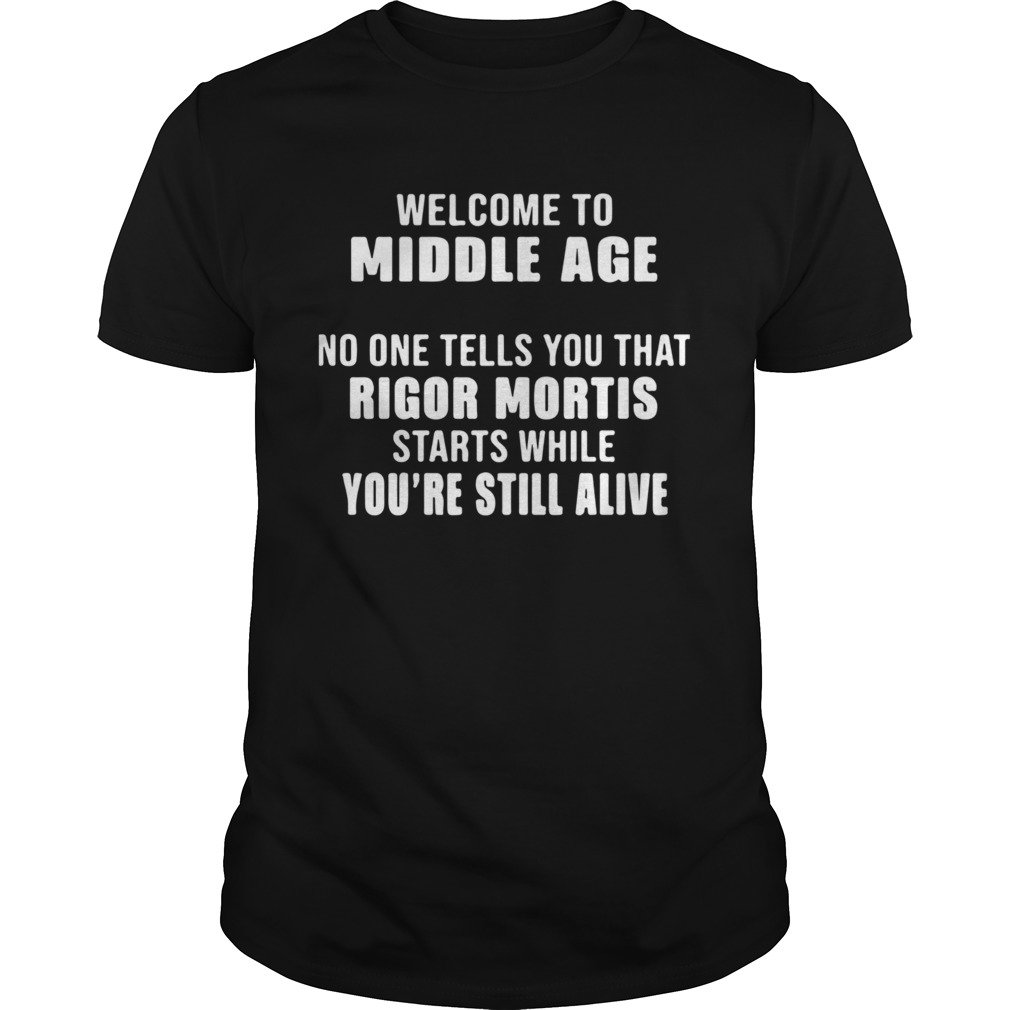 Welcome To Middle Age No One Tells You That Rigor Mortis Starts While Youre Still Alive  Unisex
